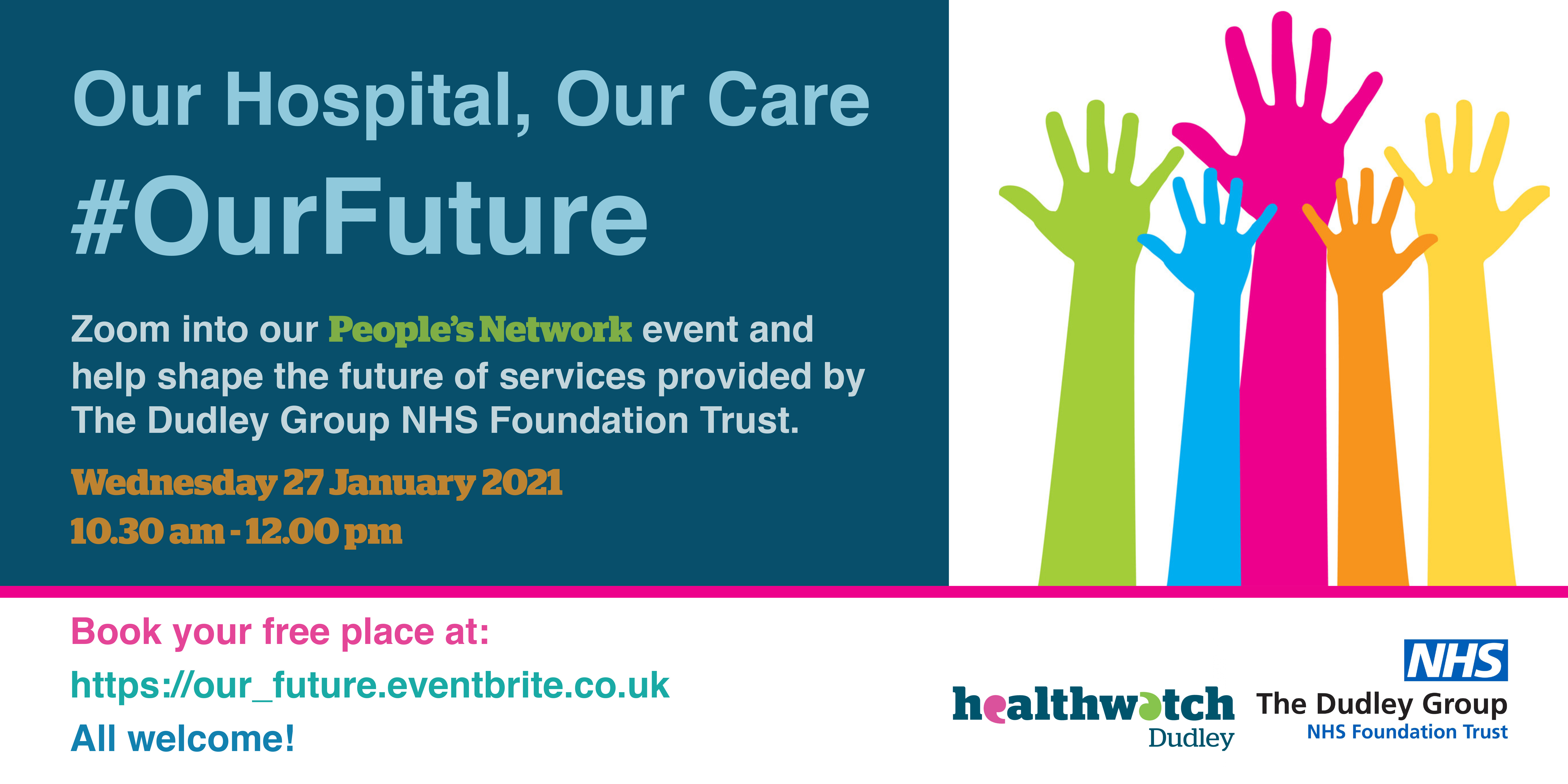 Our Hospital, Our Care, #OurFuture. Zoom into our People's Network event and help shape the future of services provided by The Dudley Group NHS Foundation Trust. Wednesday 27 January 2021, 10.30am to 12.00pm