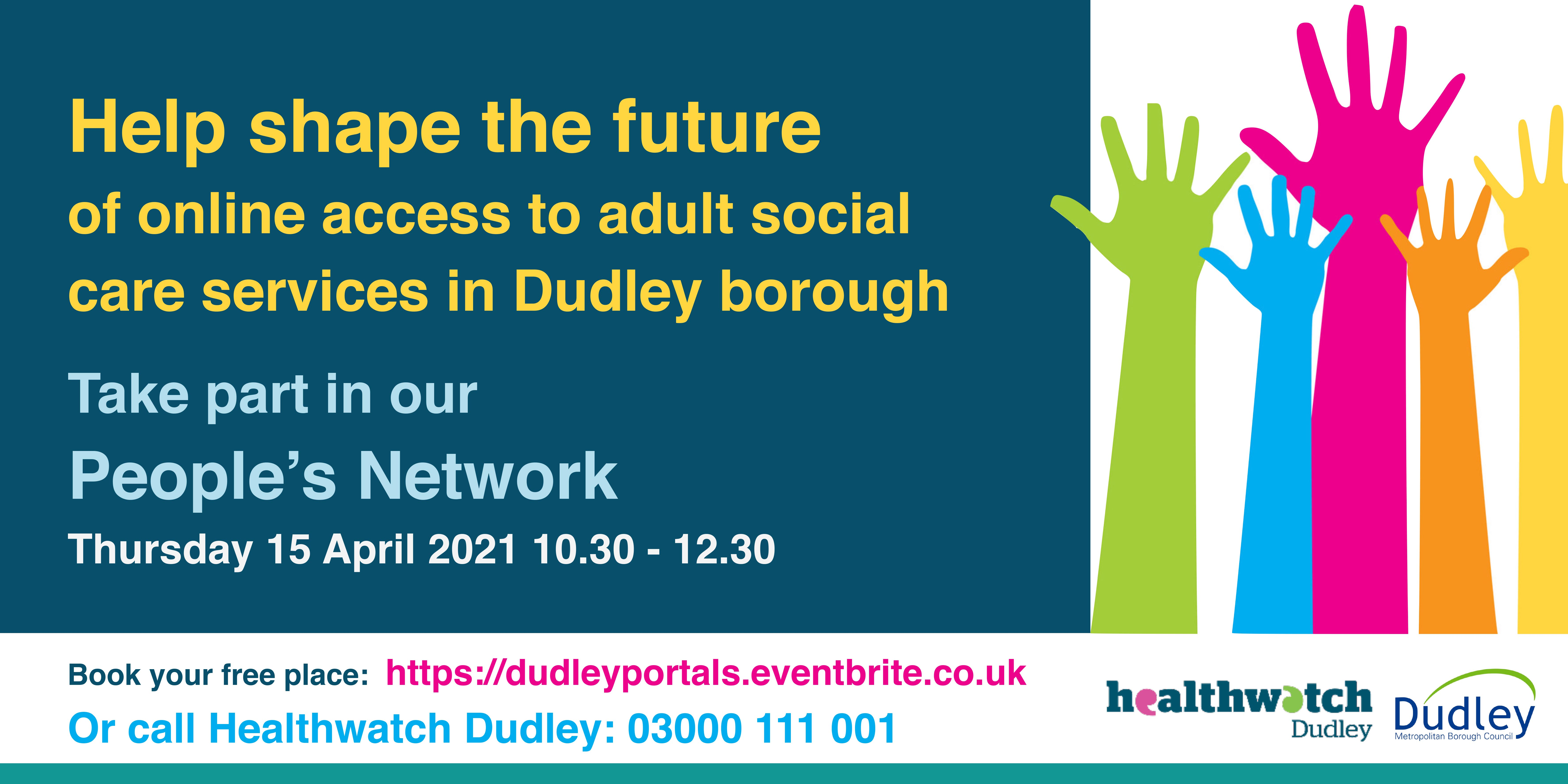 Help shape the future of online access to adult social care services in Dudley borough. Take part in our People's Network. Thursday 15 April 2021. 10.30am - 12.30pm. Book your free place: https://dudleyportals.eventbrite.co.uk or call Healthwatch Dudley: 03000 111 001. Text next to image of colourful hands.
